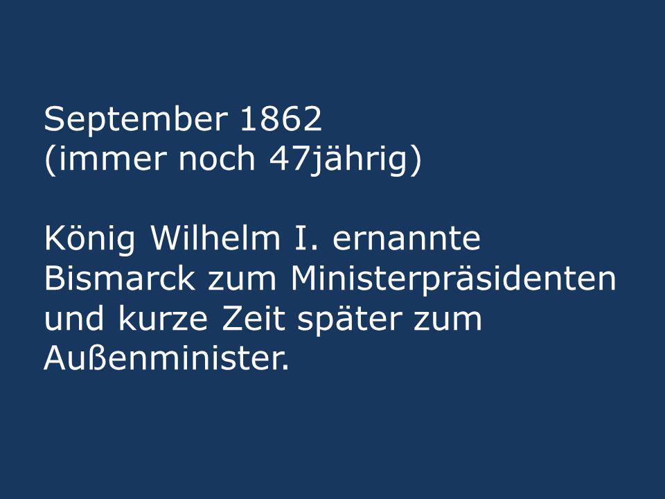 September 1862 (immer noch 47jährig) König Wilhelm I. ernannte Bismarck zum Ministerpräsidenten und kurze Zeit später zum Außenminister.