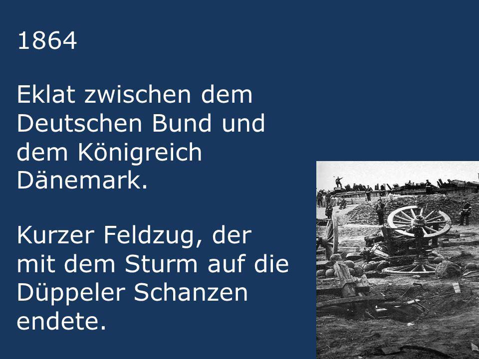 1864 Eklat zwischen dem Deutschen Bund und dem Königreich Dänemark. Kurzer Feldzug, der mit dem Sturm auf die Düppeler Schanzen endete.