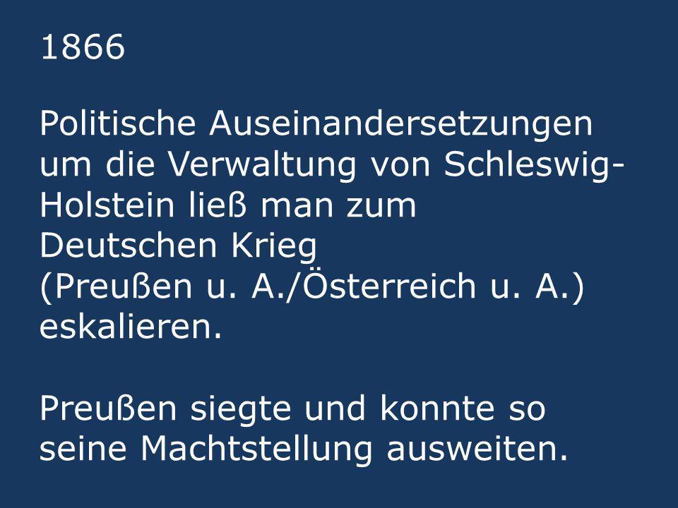 1866 Politische Auseinandersetzungen um die Verwaltung von Schleswig- Holstein ließ man zum Deutschen Krieg (Preußen u. A./Österreich u. A.) eskaliere