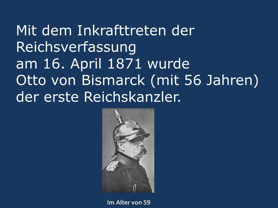 Mit dem Inkrafttreten der Reichsverfassung am 16. April 1871 wurde Otto von Bismarck (mit 56 Jahren) der erste Reichskanzler. Im Alter von 59