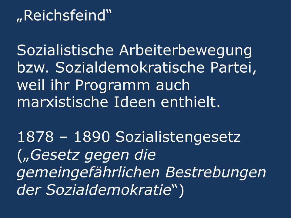 Reichsfeind Sozialistische Arbeiterbewegung bzw. Sozialdemokratische Partei, weil ihr Programm auch marxistische Ideen enthielt. 1878 – 1890 Sozialist