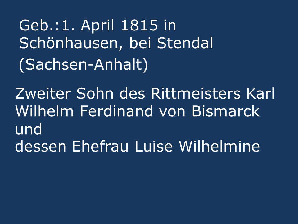 Zweiter Sohn des Rittmeisters Karl Wilhelm Ferdinand von Bismarck und dessen Ehefrau Luise Wilhelmine Geb.:1. April 1815 in Schönhausen, bei Stendal (