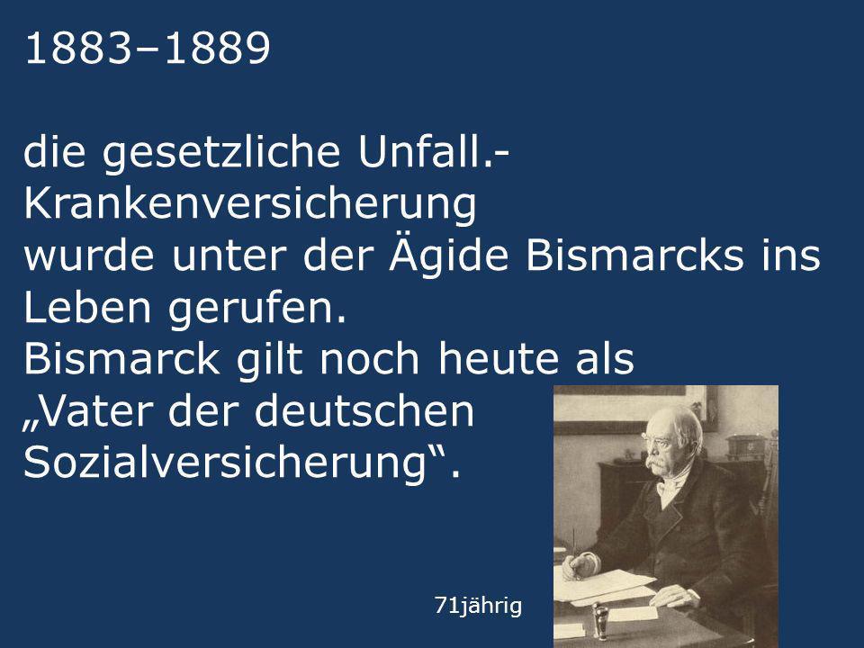 1883–1889 die gesetzliche Unfall.- Krankenversicherung wurde unter der Ägide Bismarcks ins Leben gerufen. Bismarck gilt noch heute als Vater der deuts