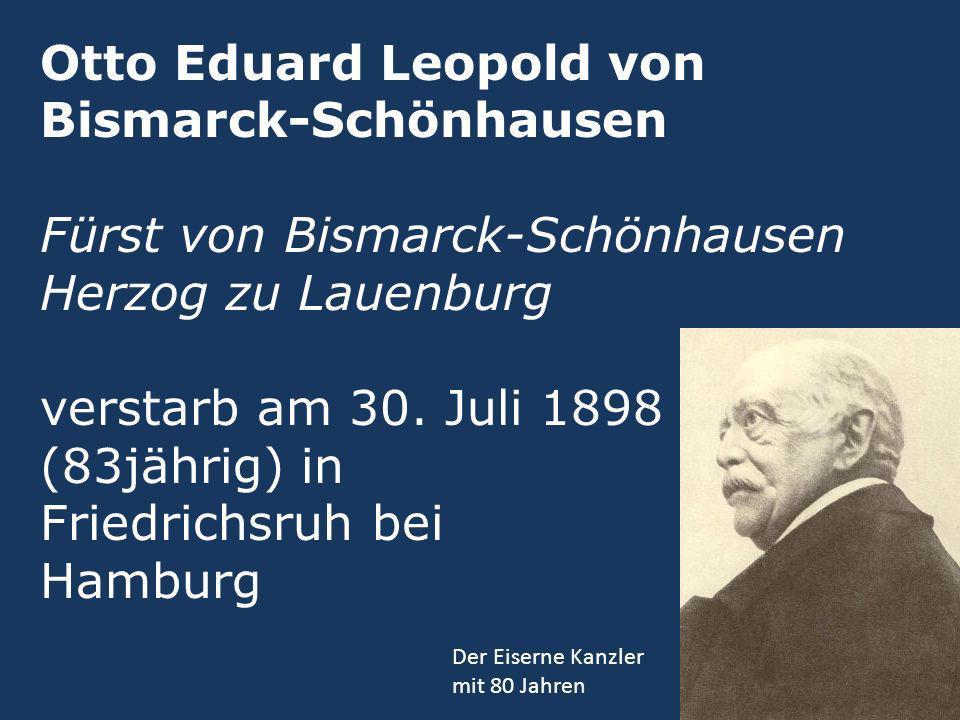 Otto Eduard Leopold von Bismarck-Schönhausen Fürst von Bismarck-Schönhausen Herzog zu Lauenburg verstarb am 30. Juli 1898 (83jährig) in Friedrichsruh