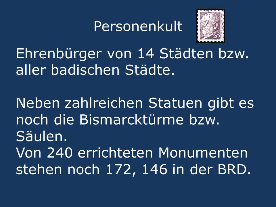 Personenkult Ehrenbürger von 14 Städten bzw. aller badischen Städte. Neben zahlreichen Statuen gibt es noch die Bismarcktürme bzw. Säulen. Von 240 err