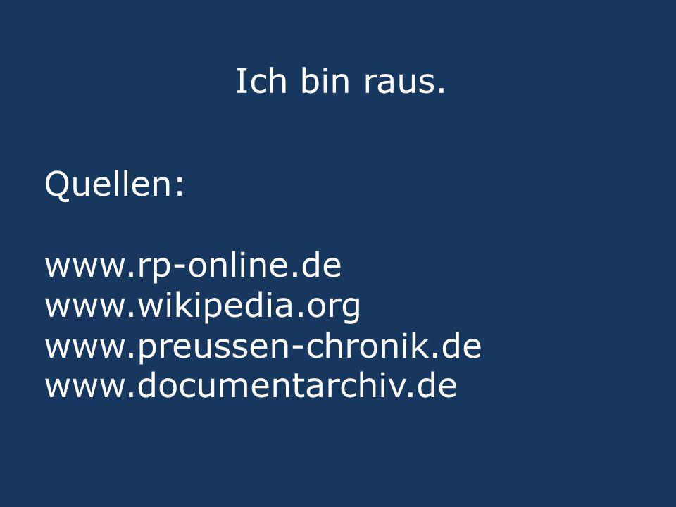Ich bin raus. Quellen: www.rp-online.de www.wikipedia.org www.preussen-chronik.de www.documentarchiv.de