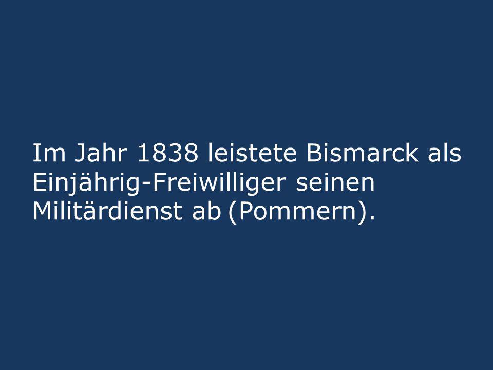 Im Jahr 1838 leistete Bismarck als Einjährig-Freiwilliger seinen Militärdienst ab (Pommern).