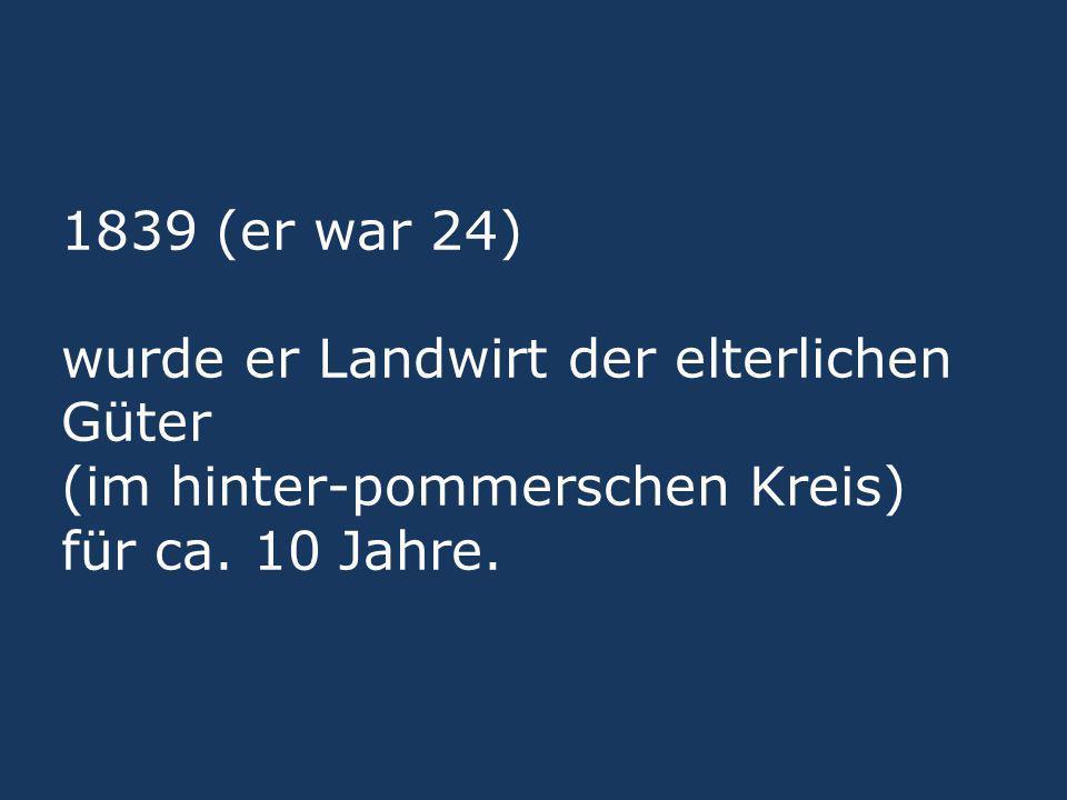 1839 (er war 24) wurde er Landwirt der elterlichen Güter (im hinter-pommerschen Kreis) für ca. 10 Jahre.