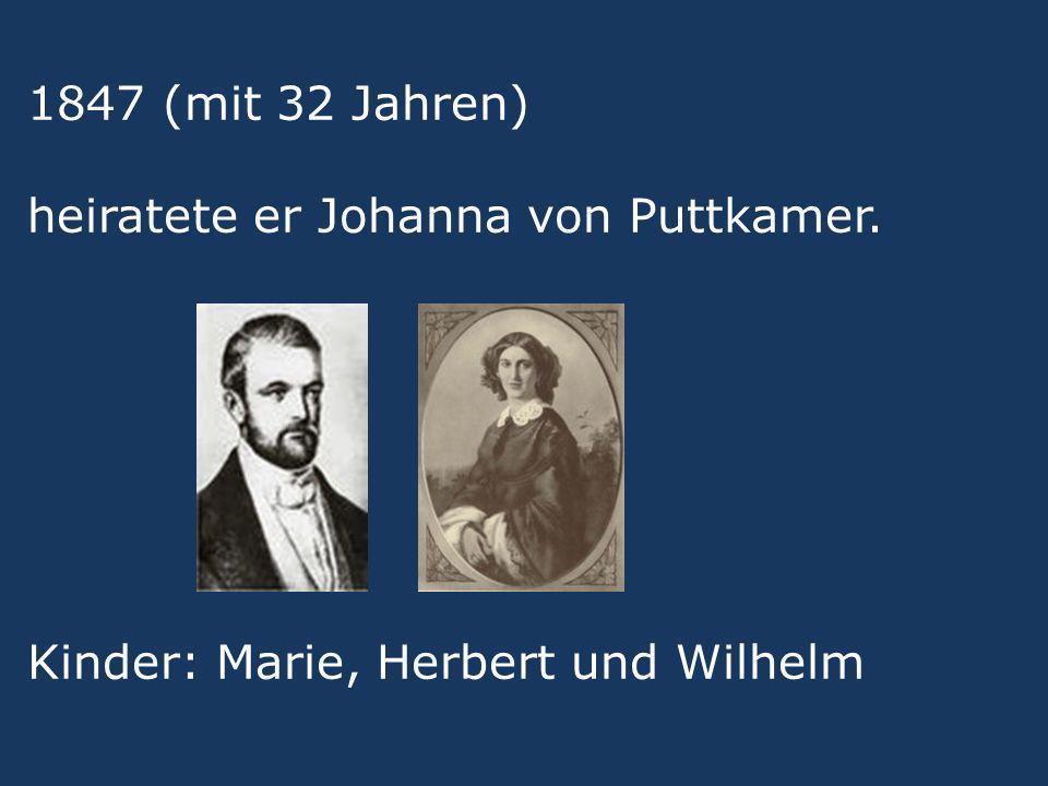 1847 (mit 32 Jahren) heiratete er Johanna von Puttkamer. Kinder: Marie, Herbert und Wilhelm