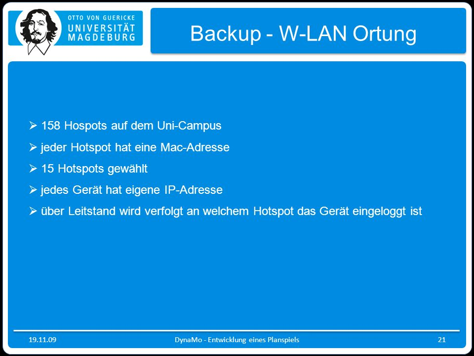 19.11.09DynaMo - Entwicklung eines Planspiels21 Backup - W-LAN Ortung 158 Hospots auf dem Uni-Campus jeder Hotspot hat eine Mac-Adresse 15 Hotspots ge