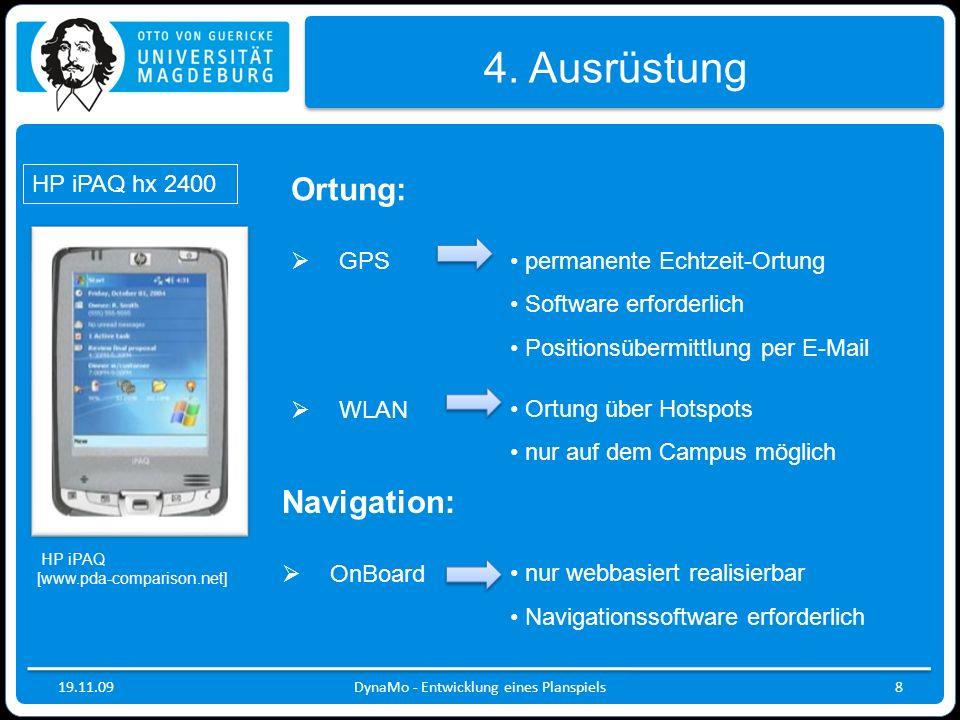 19.11.09DynaMo - Entwicklung eines Planspiels8 4. Ausrüstung Ortung: GPS WLAN permanente Echtzeit-Ortung Software erforderlich Positionsübermittlung p