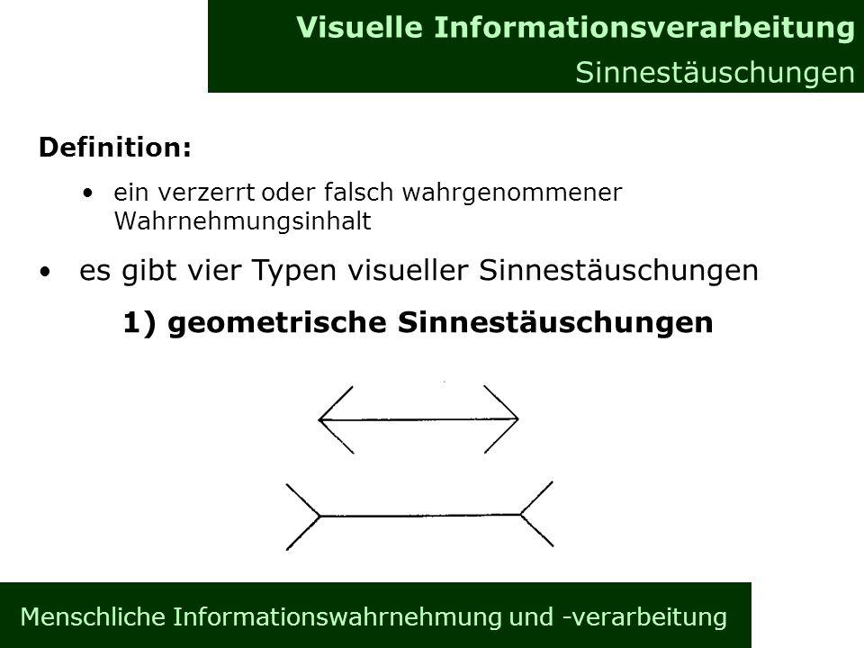 Menschliche Informationswahrnehmung und -verarbeitung Informationsverarbeitung im Gehirn Allgemeines Visuelle Informationsverarbeitung Sinnestäuschungen Definition: ein verzerrt oder falsch wahrgenommener Wahrnehmungsinhalt es gibt vier Typen visueller Sinnestäuschungen 1) geometrische Sinnestäuschungen