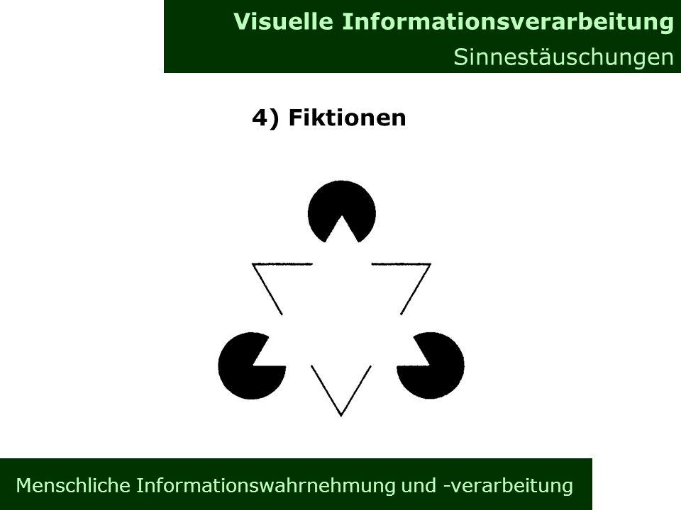 Menschliche Informationswahrnehmung und -verarbeitung Informationsverarbeitung im Gehirn Allgemeines Visuelle Informationsverarbeitung Sinnestäuschungen 4) Fiktionen