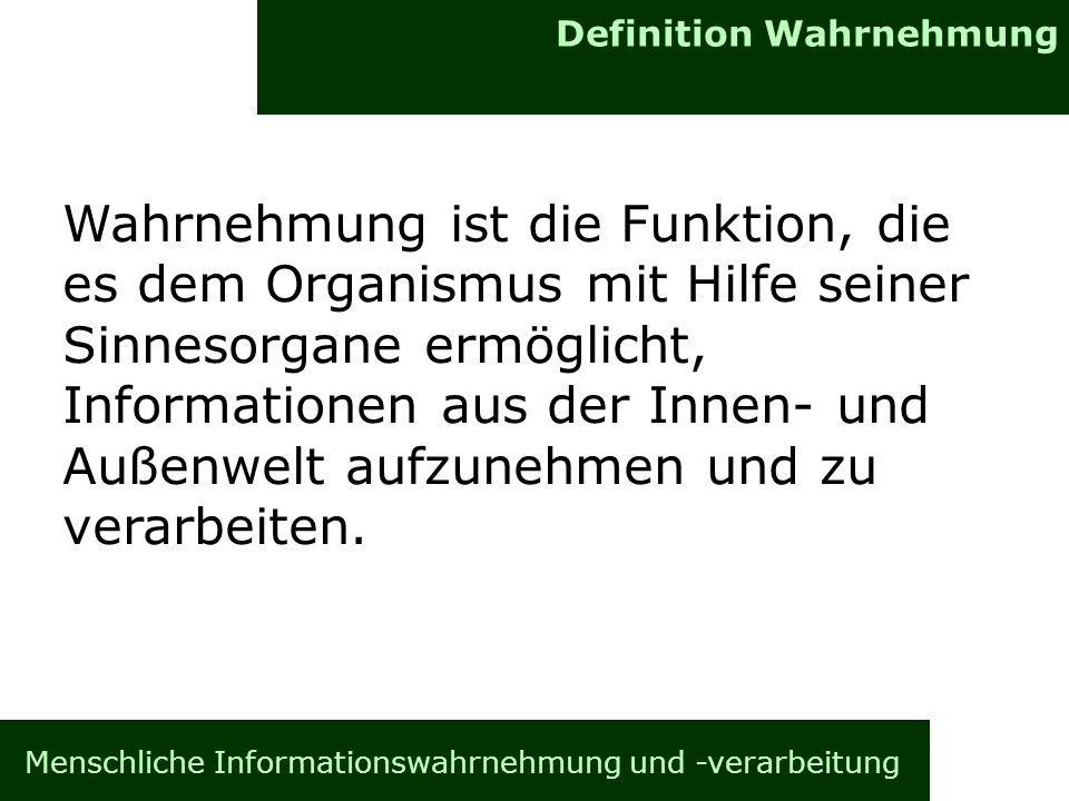 Definition Wahrnehmung Menschliche Informationswahrnehmung und -verarbeitung Wahrnehmung ist die Funktion, die es dem Organismus mit Hilfe seiner Sinn