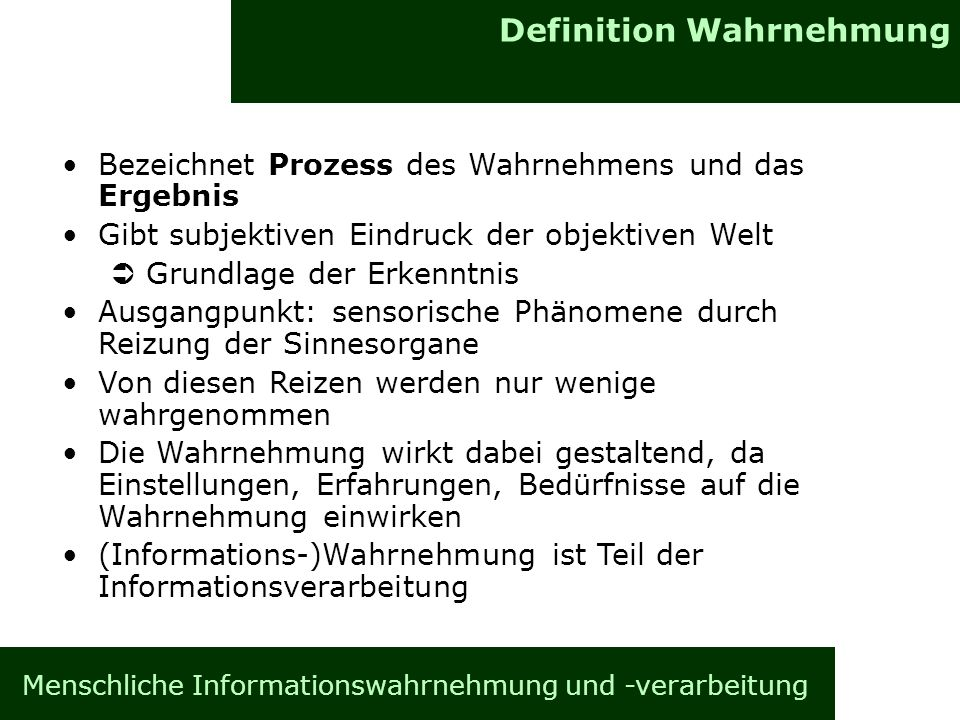 Definition Wahrnehmung Menschliche Informationswahrnehmung und -verarbeitung Bezeichnet Prozess des Wahrnehmens und das Ergebnis Gibt subjektiven Eindruck der objektiven Welt ÜGrundlage der Erkenntnis Ausgangpunkt: sensorische Phänomene durch Reizung der Sinnesorgane Von diesen Reizen werden nur wenige wahrgenommen Die Wahrnehmung wirkt dabei gestaltend, da Einstellungen, Erfahrungen, Bedürfnisse auf die Wahrnehmung einwirken (Informations-)Wahrnehmung ist Teil der Informationsverarbeitung