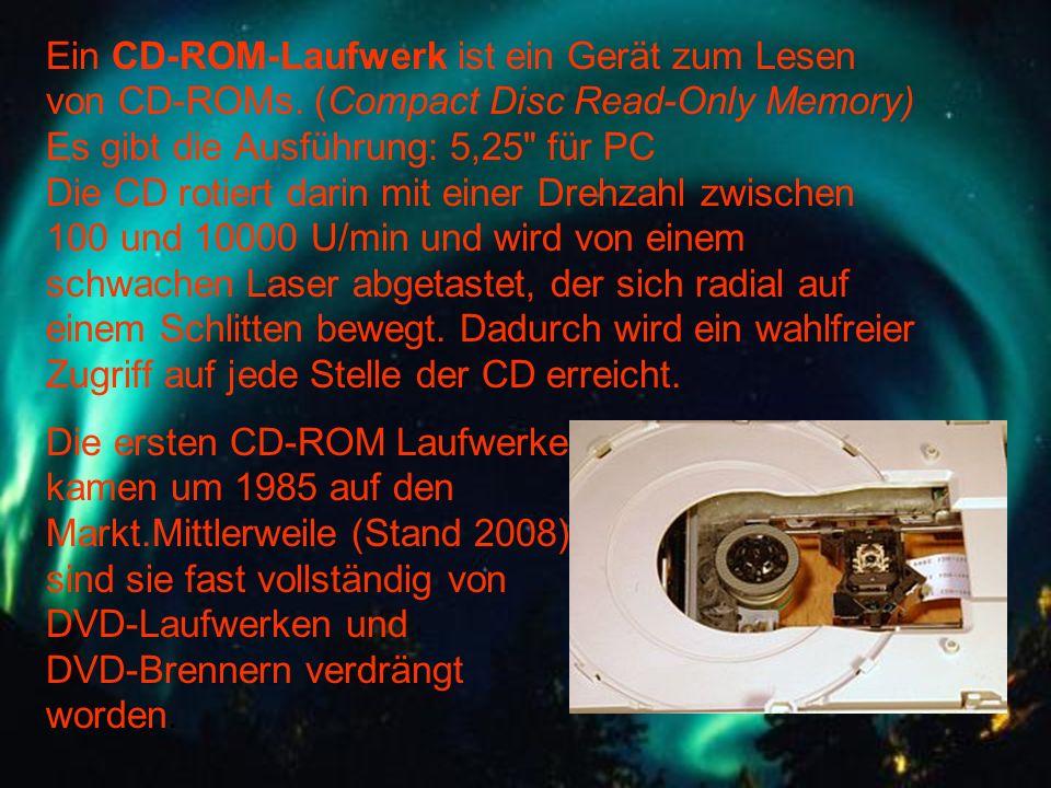 Ein CD-ROM-Laufwerk ist ein Gerät zum Lesen von CD-ROMs. (Compact Disc Read-Only Memory) Es gibt die Ausführung: 5,25