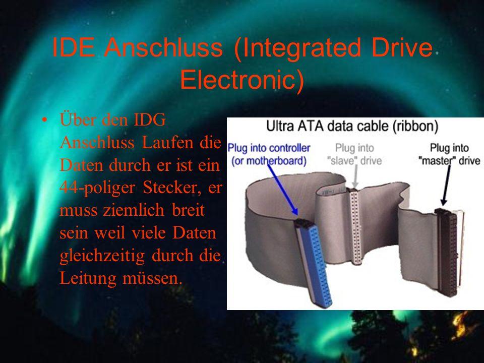 IDE Anschluss (Integrated Drive Electronic) Über den IDG Anschluss Laufen die Daten durch er ist ein 44-poliger Stecker, er muss ziemlich breit sein w