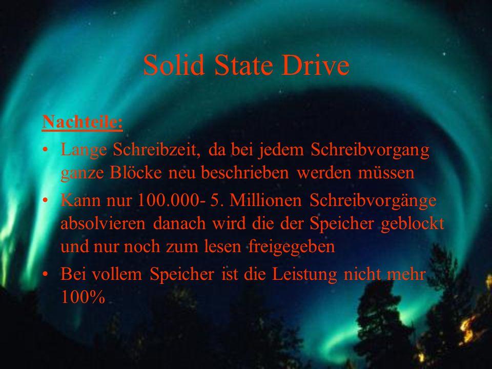 Solid State Drive Nachteile: Lange Schreibzeit, da bei jedem Schreibvorgang ganze Blöcke neu beschrieben werden müssen Kann nur 100.000- 5. Millionen