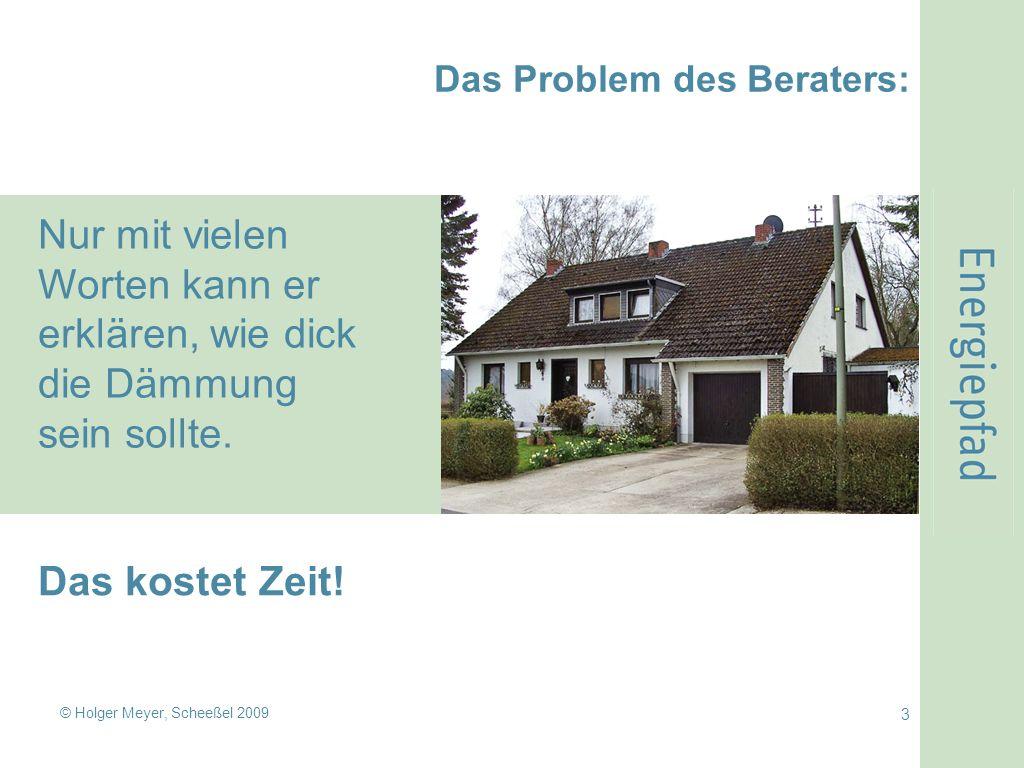 © Holger Meyer, Scheeßel 2009 3 Das Problem des Beraters: Nur mit vielen Worten kann er erklären, wie dick die Dämmung sein sollte.