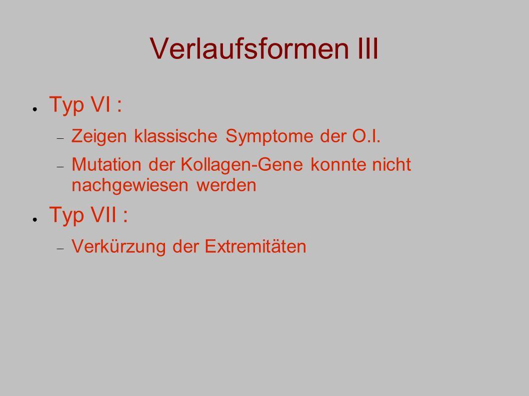 Verlaufsformen III Typ VI : Zeigen klassische Symptome der O.I. Mutation der Kollagen-Gene konnte nicht nachgewiesen werden Typ VII : Verkürzung der E