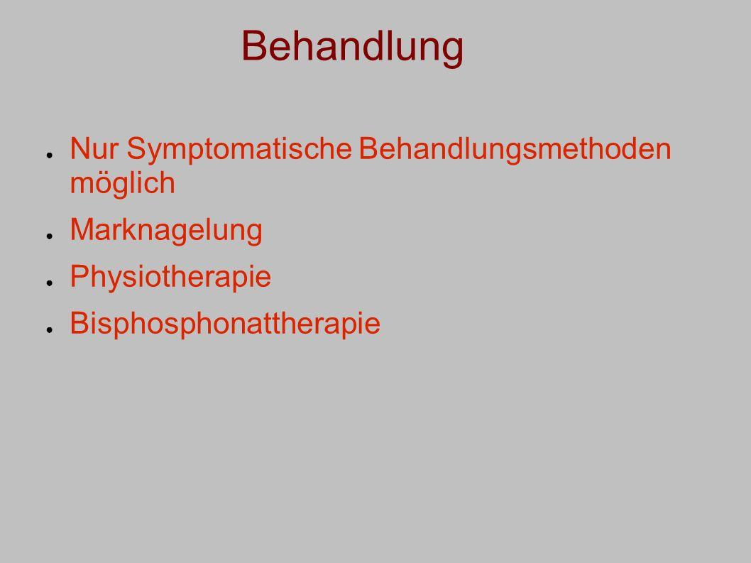 Behandlung Nur Symptomatische Behandlungsmethoden möglich Marknagelung Physiotherapie Bisphosphonattherapie