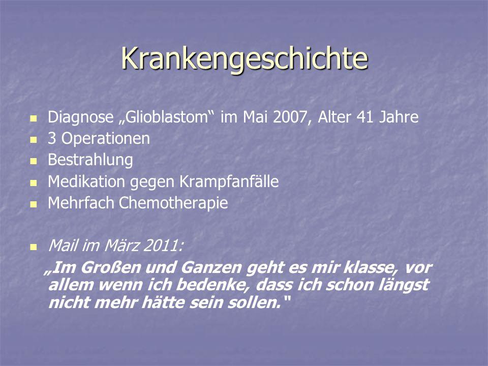 Krankengeschichte Diagnose Glioblastom im Mai 2007, Alter 41 Jahre 3 Operationen Bestrahlung Medikation gegen Krampfanfälle Mehrfach Chemotherapie Mai