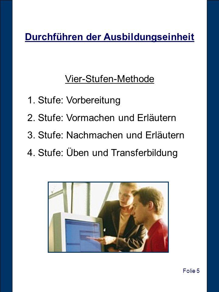 Folie 5 Durchführen der Ausbildungseinheit Vier-Stufen-Methode 1. Stufe: Vorbereitung 2. Stufe: Vormachen und Erläutern 3. Stufe: Nachmachen und Erläu
