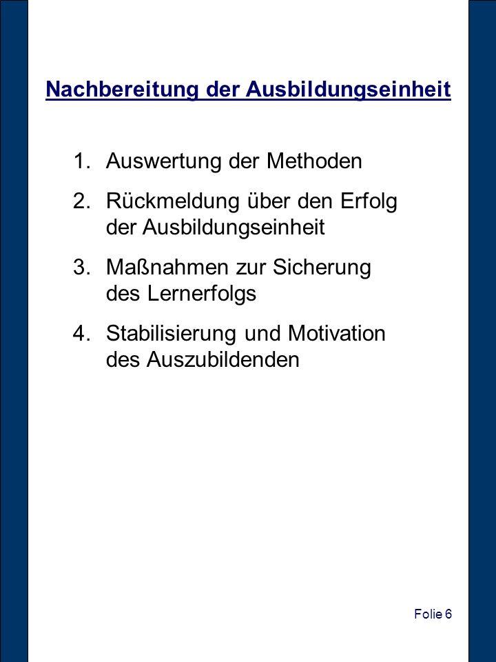 Folie 6 Nachbereitung der Ausbildungseinheit 1.Auswertung der Methoden 2.Rückmeldung über den Erfolg der Ausbildungseinheit 3.Maßnahmen zur Sicherung