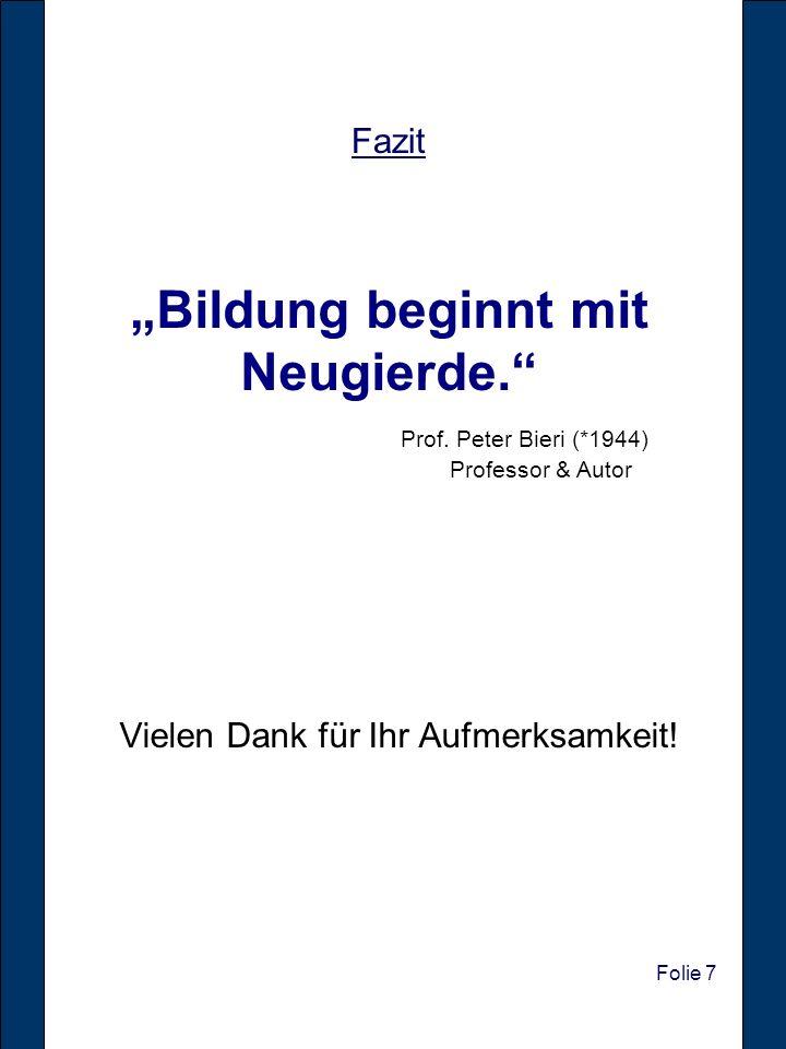 Folie 7 Vielen Dank für Ihr Aufmerksamkeit! Fazit Bildung beginnt mit Neugierde. Prof. Peter Bieri (*1944) Professor & Autor