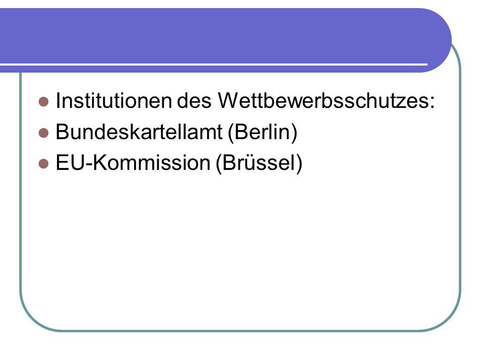 Institutionen des Wettbewerbsschutzes: Bundeskartellamt (Berlin) EU-Kommission (Brüssel)