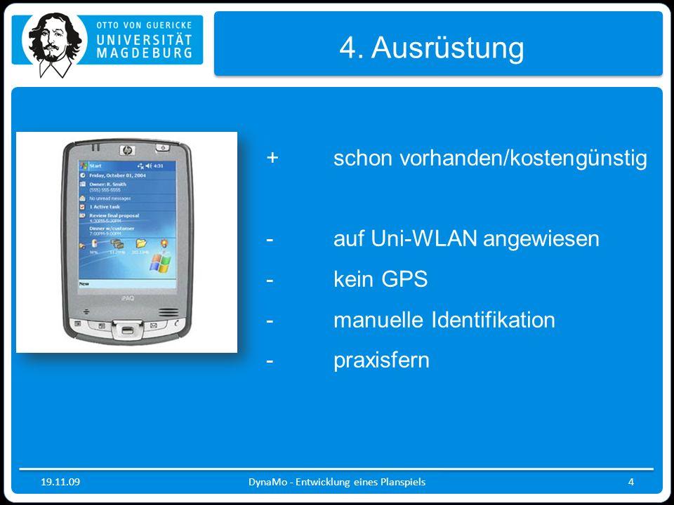 19.11.09DynaMo - Entwicklung eines Planspiels4 4. Ausrüstung +schon vorhanden/kostengünstig -auf Uni-WLAN angewiesen - kein GPS - manuelle Identifikat