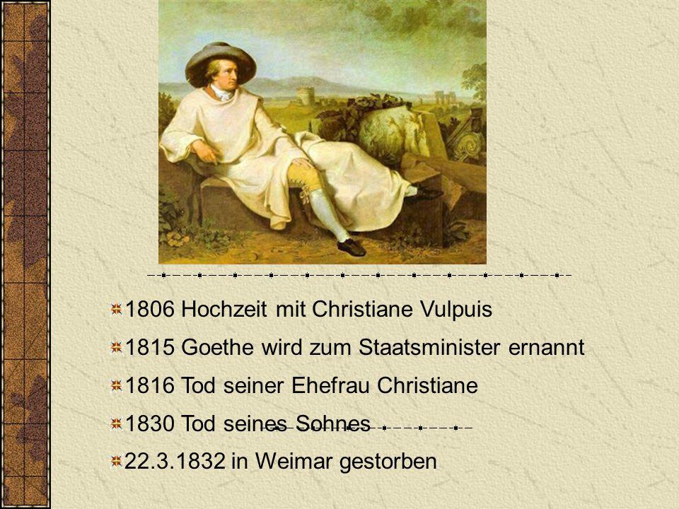 1806 Hochzeit mit Christiane Vulpuis 1815 Goethe wird zum Staatsminister ernannt 1816 Tod seiner Ehefrau Christiane 1830 Tod seines Sohnes 22.3.1832 i