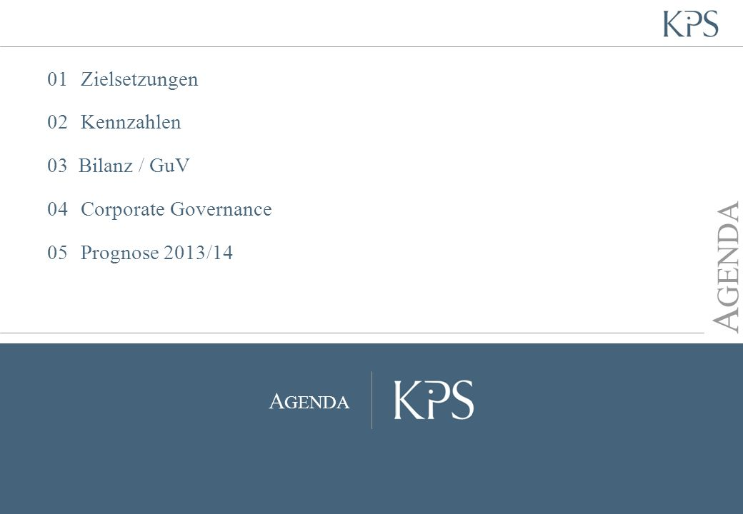 Seite KPS Transformation Architects Entwicklung und Wachstumsperspektiven im GJ 2013/14 Erfolgreiche Marktpositionierung in definierten Zielbranchen Forcierung Produktgeschäft Profitables Wachstum Positive Lageeinschätzung Bestätigung der Wachstumsprognose Vorstand prognostiziert deutlichen Performancegewinn für GJ 2013/14 01 Zielsetzungen | 02 Kennzahlen | 03 Bilanz / GuV | 04 Corporate Governance | 05 Prognose Marktführer für Business Transformation / Prozessoptimierung Copyright KPS, 2014 | Hauptversammlung 20141428.03.2014
