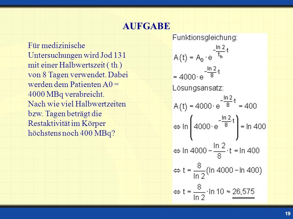 19 Für medizinische Untersuchungen wird Jod 131 mit einer Halbwertszeit ( th ) von 8 Tagen verwendet. Dabei werden dem Patienten A0 = 4000 MBq verabre