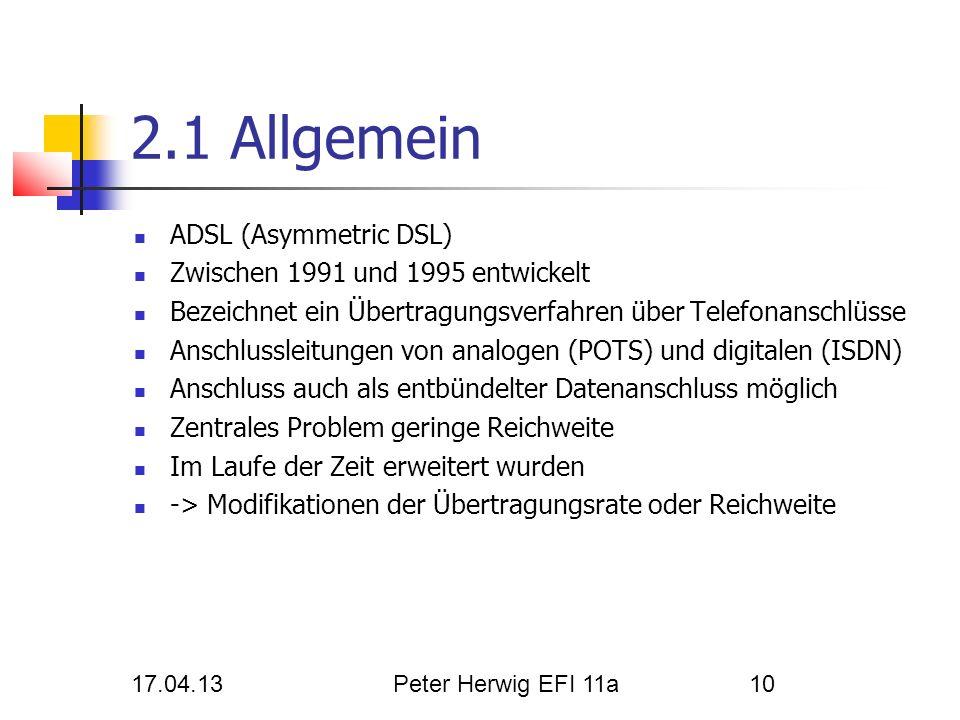 17.04.13Peter Herwig EFI 11a10 2.1 Allgemein ADSL (Asymmetric DSL) Zwischen 1991 und 1995 entwickelt Bezeichnet ein Übertragungsverfahren über Telefon