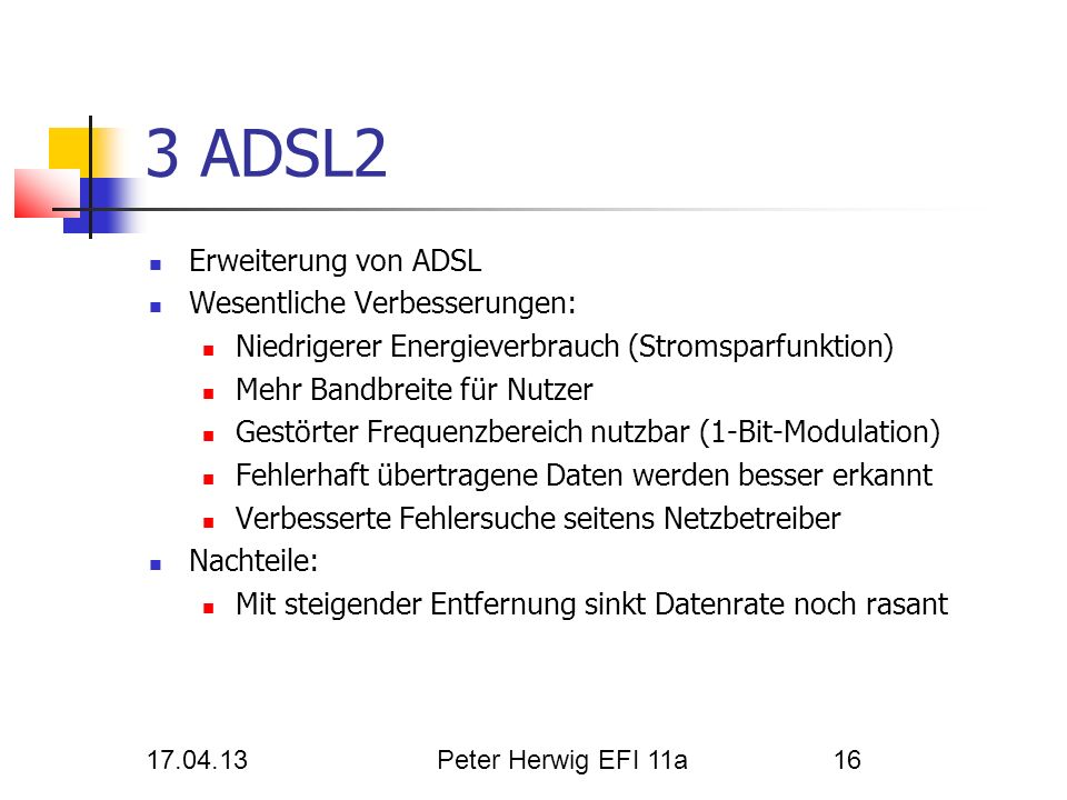 17.04.13Peter Herwig EFI 11a16 3 ADSL2 Erweiterung von ADSL Wesentliche Verbesserungen: Niedrigerer Energieverbrauch (Stromsparfunktion) Mehr Bandbrei