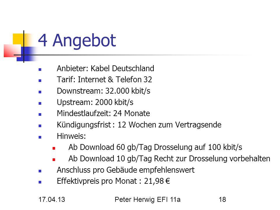17.04.13Peter Herwig EFI 11a18 4 Angebot Anbieter: Kabel Deutschland Tarif: Internet & Telefon 32 Downstream: 32.000 kbit/s Upstream: 2000 kbit/s Mind