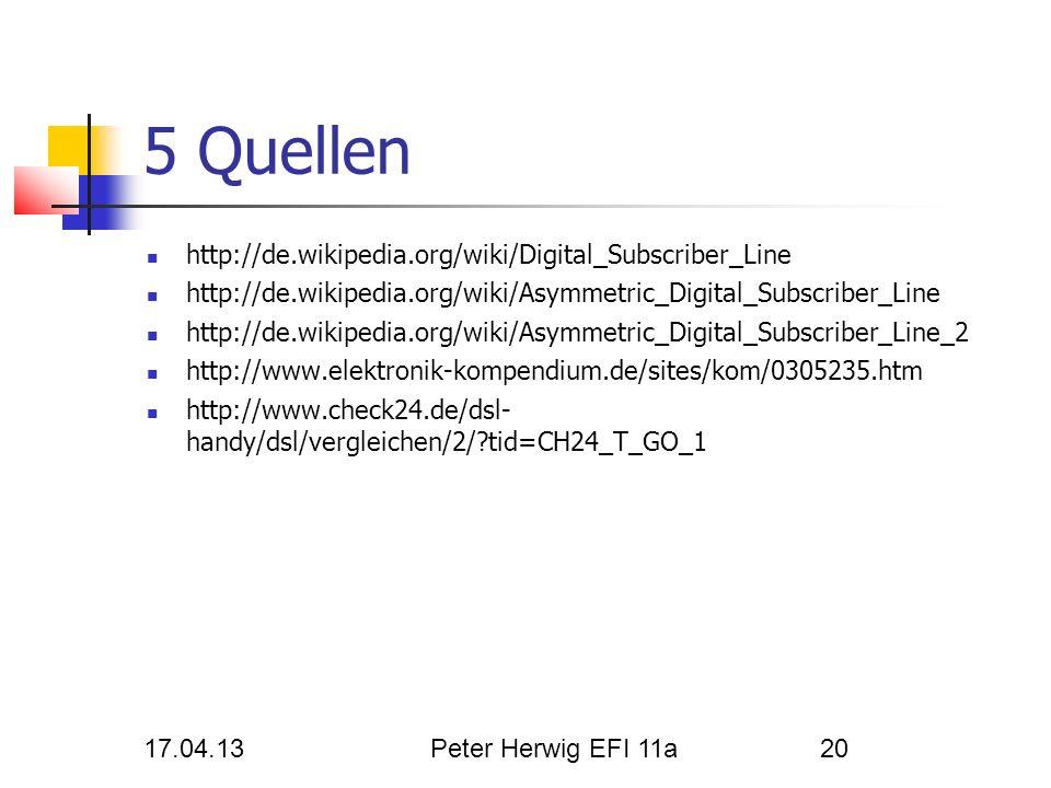 17.04.13Peter Herwig EFI 11a20 5 Quellen http://de.wikipedia.org/wiki/Digital_Subscriber_Line http://de.wikipedia.org/wiki/Asymmetric_Digital_Subscrib