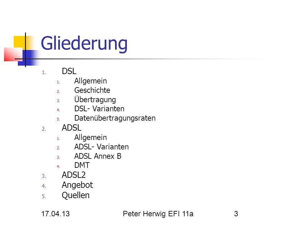 17.04.13Peter Herwig EFI 11a3 Gliederung 1. DSL 1. Allgemein 2. Geschichte 3. Übertragung 4. DSL- Varianten 5. Datenübertragungsraten 2. ADSL 1. Allge