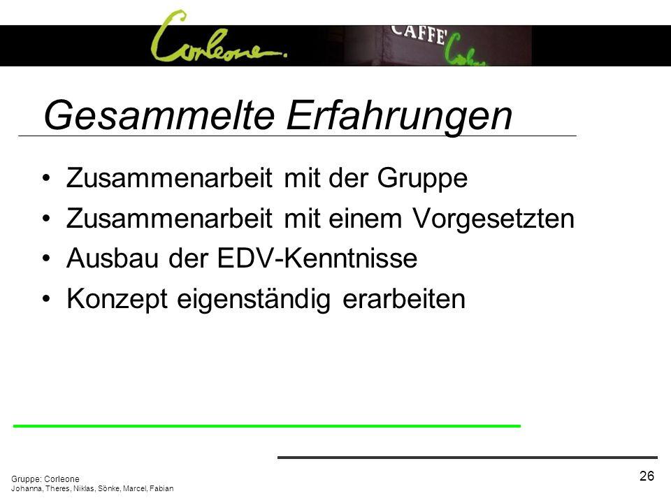 Gruppe: Corleone Johanna, Theres, Niklas, Sönke, Marcel, Fabian 26 Gesammelte Erfahrungen Zusammenarbeit mit der Gruppe Zusammenarbeit mit einem Vorgesetzten Ausbau der EDV-Kenntnisse Konzept eigenständig erarbeiten