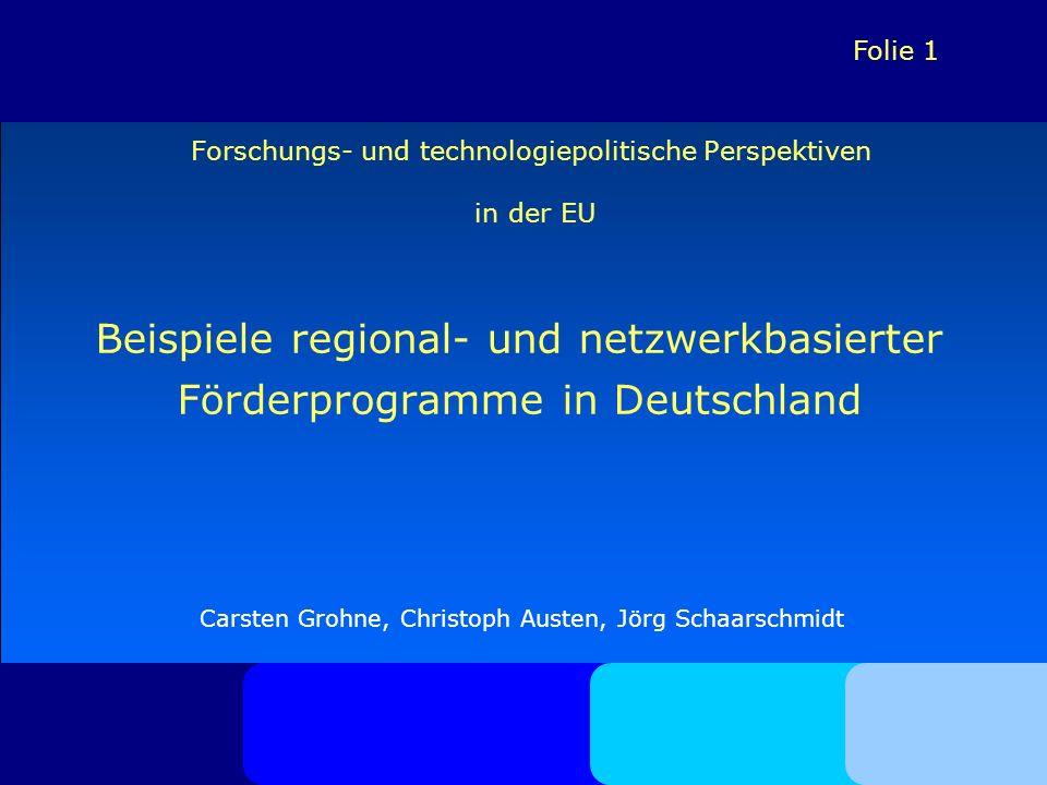 Folie 1 Forschungs- und technologiepolitische Perspektiven in der EU Beispiele regional- und netzwerkbasierter Förderprogramme in Deutschland Carsten Grohne, Christoph Austen, Jörg Schaarschmidt