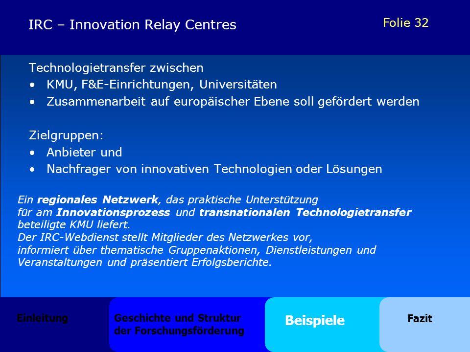 Folie 32 IRC – Innovation Relay Centres Technologietransfer zwischen KMU, F&E-Einrichtungen, Universitäten Zusammenarbeit auf europäischer Ebene soll gefördert werden Zielgruppen: Anbieter und Nachfrager von innovativen Technologien oder Lösungen Ein regionales Netzwerk, das praktische Unterstützung für am Innovationsprozess und transnationalen Technologietransfer beteiligte KMU liefert.