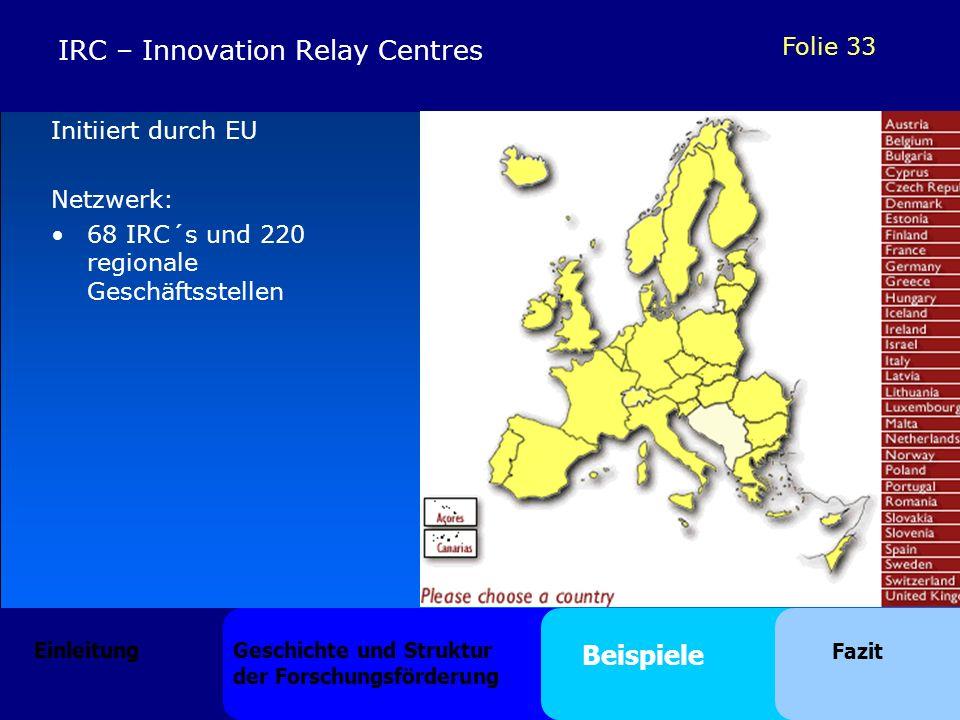 Folie 33 Initiiert durch EU Netzwerk: 68 IRC´s und 220 regionale Geschäftsstellen IRC – Innovation Relay Centres Einleitung Geschichte und Struktur der Forschungsförderung Beispiele Fazit