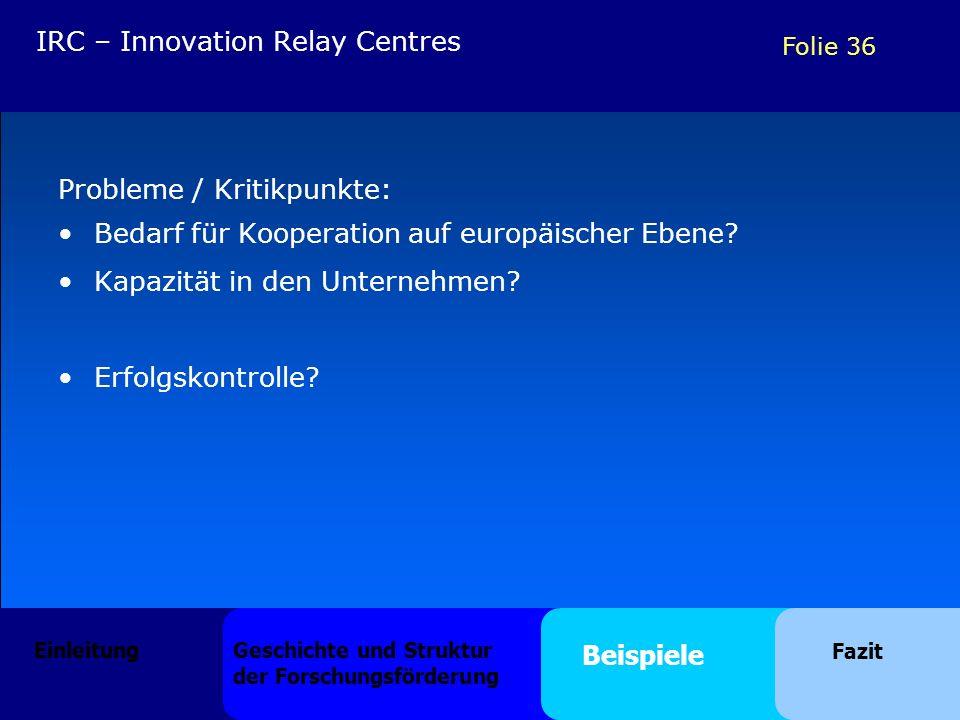 Folie 36 Probleme / Kritikpunkte: Bedarf für Kooperation auf europäischer Ebene? Kapazität in den Unternehmen? Erfolgskontrolle? IRC – Innovation Rela