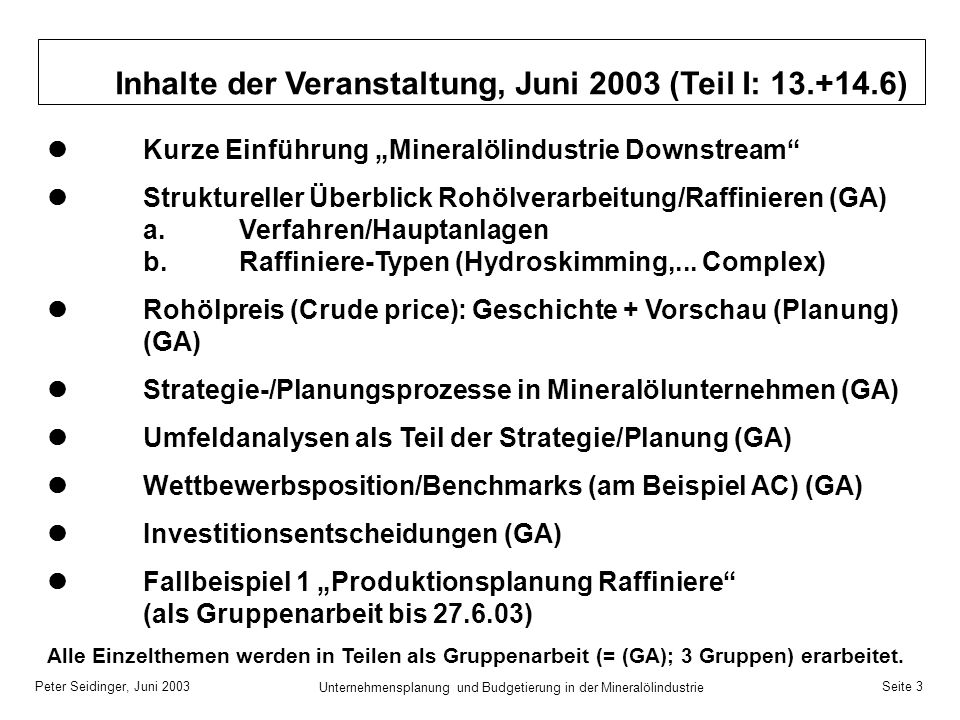 Peter Seidinger, Juni 2003 Unternehmensplanung und Budgetierung in der Mineralölindustrie Seite 4 Inhalte der Veranstaltung, Juni 2003 (Teil II: 27.+28.6) Kurze Zusammenfassung des 1.Teils (13.+14.6) Präsentation Ergebnisse des Fallbeispiel 1 Produktionsplanung Raffinerie (durch die drei Gruppen) Integrierte Mineralölunternehmen (am Beispiel der OMV) Struktureller Überblick Tankstellengeschäft Fallbeispiel 2 aus Tankstellengeschäft (als Gruppenarbeit) Strategie-/Planungsprozesse im Tankstellengeschäft (GA) Präsentation Ergebnisse des Fallbeispiel 2 Tankstellen- geschäft (durch die drei Gruppen) Kundengeschäft Mineralölprodukte/Handel (GA) Zusammenfassung der wesentlichsten Themen (GA) Abschließende Klausurarbeit (ca.
