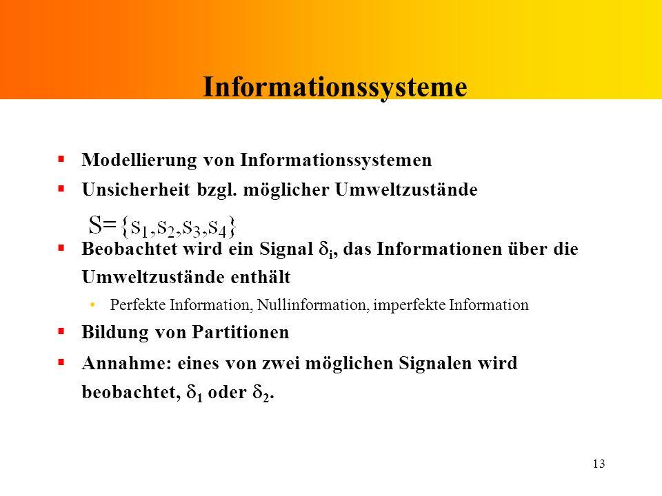 13 Informationssysteme Modellierung von Informationssystemen Unsicherheit bzgl. möglicher Umweltzustände Beobachtet wird ein Signal i, das Information