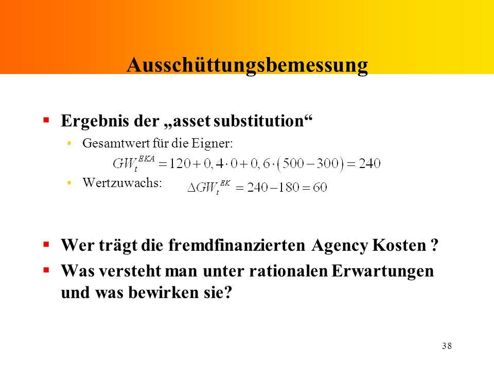 38 Ausschüttungsbemessung Ergebnis der asset substitution Gesamtwert für die Eigner: Wertzuwachs: Wer trägt die fremdfinanzierten Agency Kosten ? Was