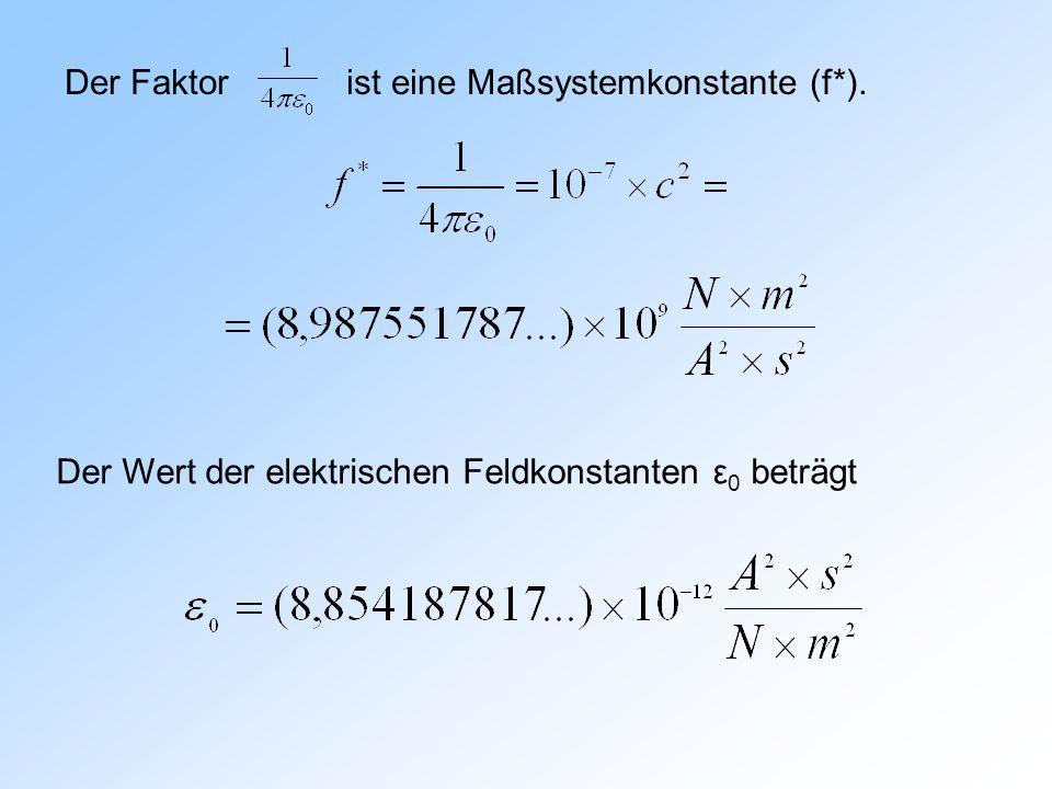 Der Faktor ist eine Maßsystemkonstante (f*). Der Wert der elektrischen Feldkonstanten ε 0 beträgt