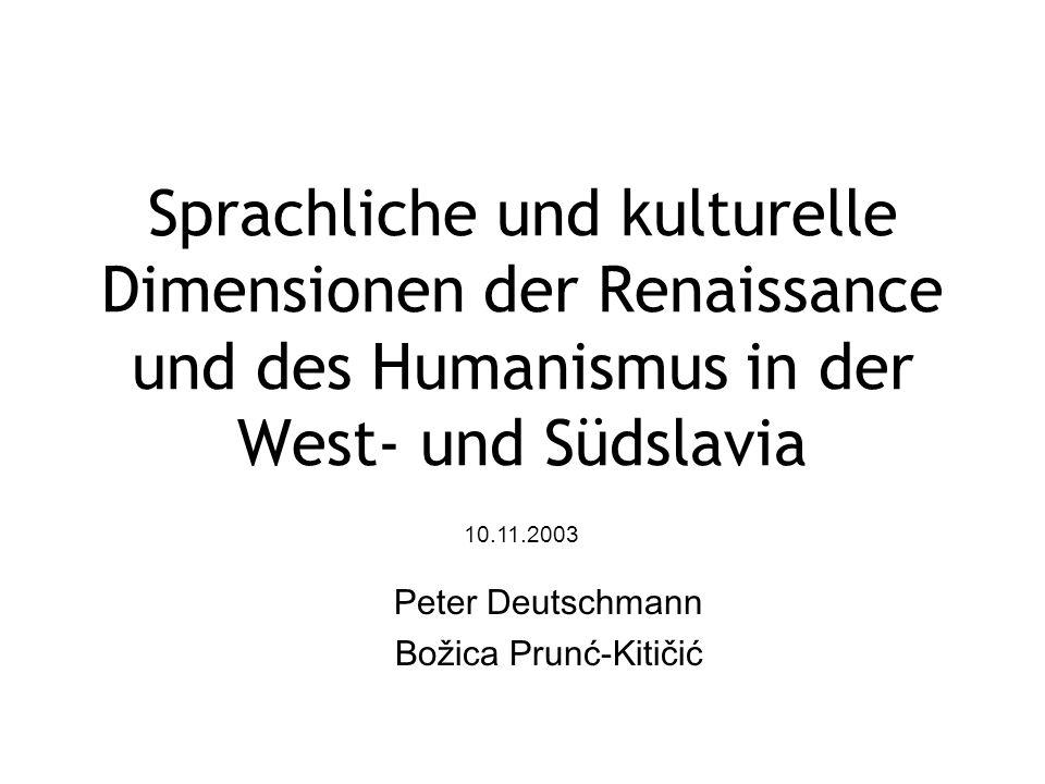 Sprachliche und kulturelle Dimensionen der Renaissance und des Humanismus in der West- und Südslavia Peter Deutschmann Božica Prunć-Kitičić 10.11.2003