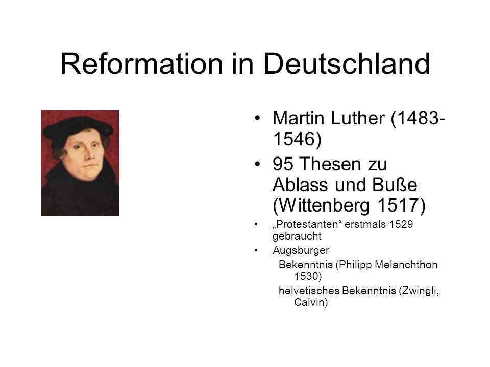 Reformation in Deutschland Martin Luther ( 1483- 1546) 95 Thesen zu Ablass und Buße (Wittenberg 1517) Protestanten erstmals 1529 gebraucht Augsburger Bekenntnis (Philipp Melanchthon 1530) helvetisches Bekenntnis (Zwingli, Calvin)